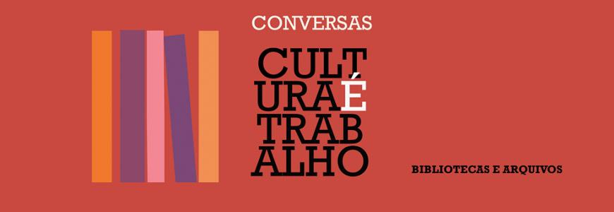 Conversas Cultura é Trabalho | Bibliotecas e Arquivos